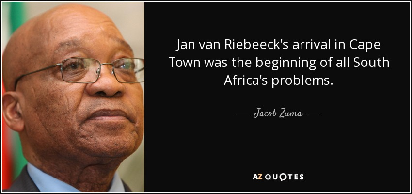 Jan van Riebeeck's arrival in Cape Town was the beginning of all South Africa's problems. - Jacob Zuma