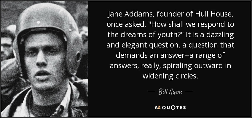 Bill Ayers quote: Jane Addams, founder of Hull House, once asked ...