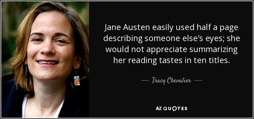 Jane Austen easily used half a page describing someone else's eyes; she would not appreciate summarizing her reading tastes in ten titles. - Tracy Chevalier
