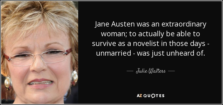Jane Austen was an extraordinary woman; to actually be able to survive as a novelist in those days - unmarried - was just unheard of. - Julie Walters