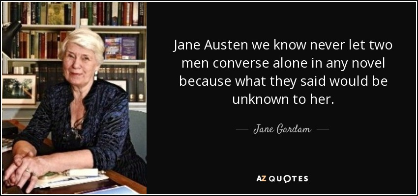 Jane Austen we know never let two men converse alone in any novel because what they said would be unknown to her. - Jane Gardam