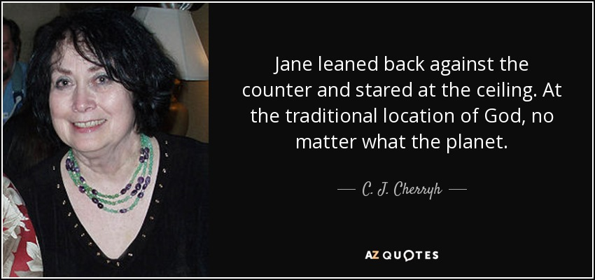 Jane leaned back against the counter and stared at the ceiling. At the traditional location of God, no matter what the planet. - C. J. Cherryh
