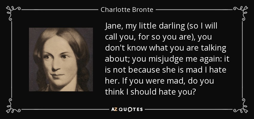 Jane, my little darling (so I will call you, for so you are), you don't know what you are talking about; you misjudge me again: it is not because she is mad I hate her. If you were mad, do you think I should hate you? - Charlotte Bronte