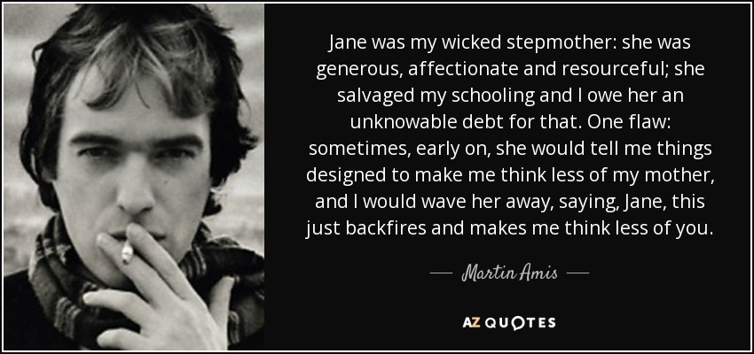 Jane was my wicked stepmother: she was generous, affectionate and resourceful; she salvaged my schooling and I owe her an unknowable debt for that. One flaw: sometimes, early on, she would tell me things designed to make me think less of my mother, and I would wave her away, saying, Jane, this just backfires and makes me think less of you. - Martin Amis
