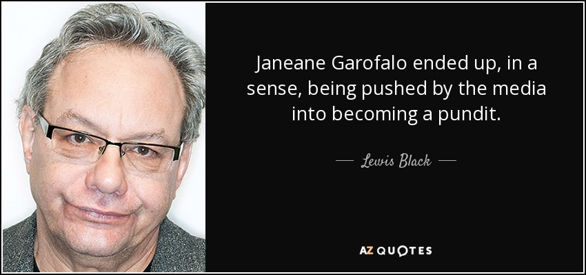 Janeane Garofalo ended up, in a sense, being pushed by the media into becoming a pundit. - Lewis Black