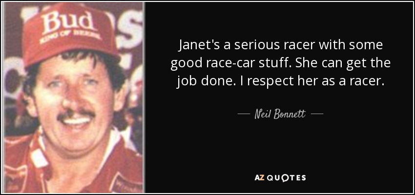 Janet's a serious racer with some good race-car stuff. She can get the job done. I respect her as a racer. - Neil Bonnett