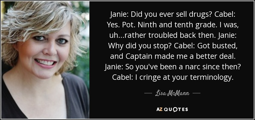 Janie: Did you ever sell drugs? Cabel: Yes. Pot. Ninth and tenth grade. I was, uh...rather troubled back then. Janie: Why did you stop? Cabel: Got busted, and Captain made me a better deal. Janie: So you've been a narc since then? Cabel: I cringe at your terminology. - Lisa McMann
