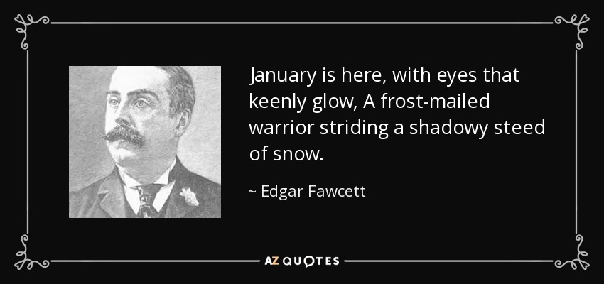 January is here, with eyes that keenly glow, A frost-mailed warrior striding a shadowy steed of snow. - Edgar Fawcett