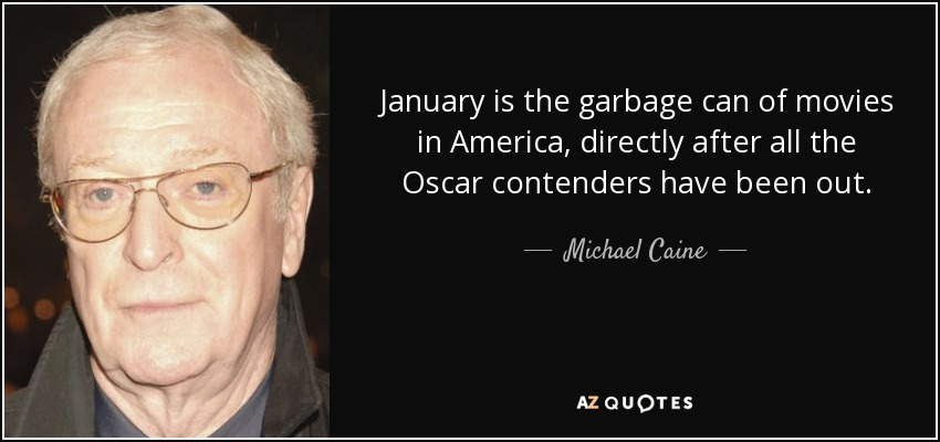 January is the garbage can of movies in America, directly after all the Oscar contenders have been out. - Michael Caine