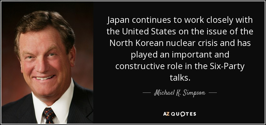 Japan continues to work closely with the United States on the issue of the North Korean nuclear crisis and has played an important and constructive role in the Six-Party talks. - Michael K. Simpson
