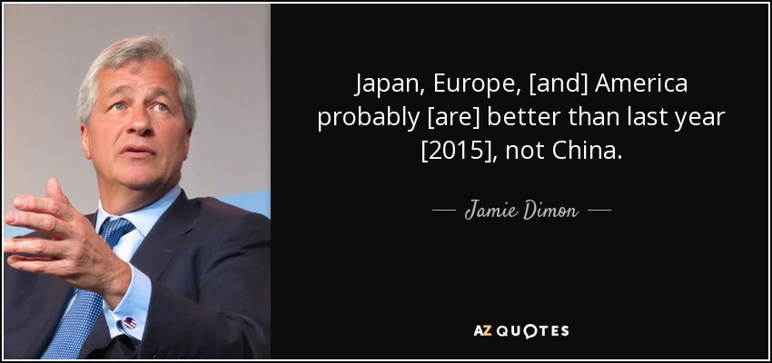 Japan, Europe, [and] America probably [are] better than last year [2015], not China. - Jamie Dimon