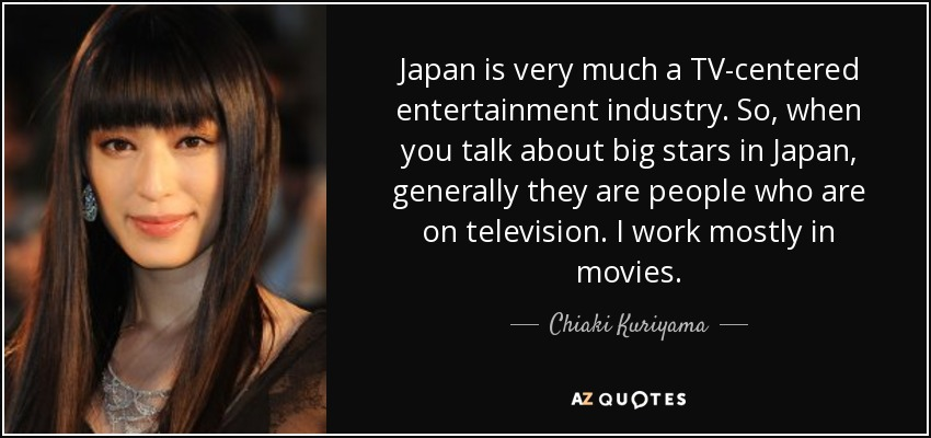 Japan is very much a TV-centered entertainment industry. So, when you talk about big stars in Japan, generally they are people who are on television. I work mostly in movies. - Chiaki Kuriyama