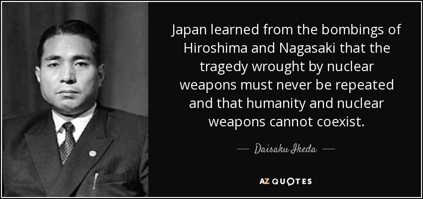 Japan learned from the bombings of Hiroshima and Nagasaki that the tragedy wrought by nuclear weapons must never be repeated and that humanity and nuclear weapons cannot coexist. - Daisaku Ikeda