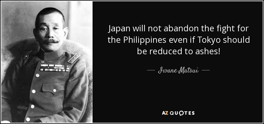 Japan will not abandon the fight for the Philippines even if Tokyo should be reduced to ashes! - Iwane Matsui