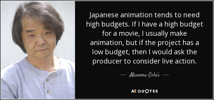 Japanese animation tends to need high budgets. If I have a high budget for a movie, I usually make animation, but if the project has a low budget, then I would ask the producer to consider live action. - Mamoru Oshii