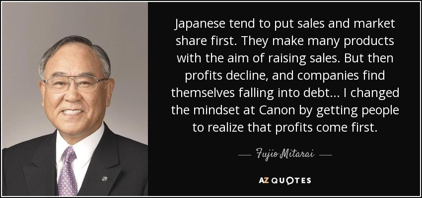 Japanese tend to put sales and market share first. They make many products with the aim of raising sales. But then profits decline, and companies find themselves falling into debt... I changed the mindset at Canon by getting people to realize that profits come first. - Fujio Mitarai