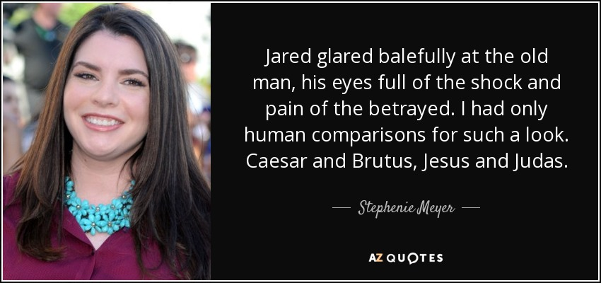 Jared glared balefully at the old man, his eyes full of the shock and pain of the betrayed. I had only human comparisons for such a look. Caesar and Brutus, Jesus and Judas. - Stephenie Meyer