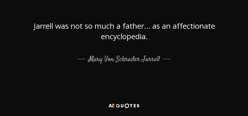 Jarrell was not so much a father . . . as an affectionate encyclopedia. - Mary Von Schrader Jarrell