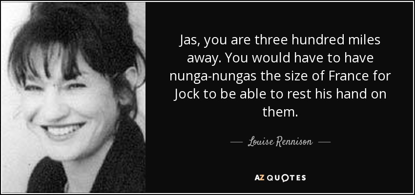 Jas, you are three hundred miles away. You would have to have nunga-nungas the size of France for Jock to be able to rest his hand on them. - Louise Rennison
