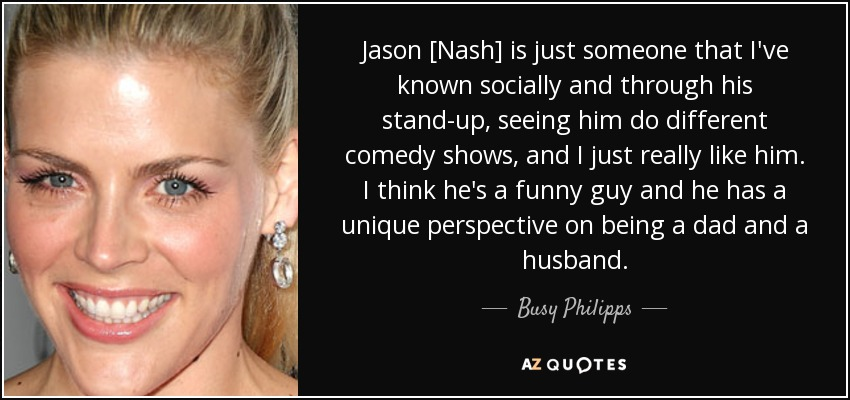 Jason [Nash] is just someone that I've known socially and through his stand-up, seeing him do different comedy shows, and I just really like him. I think he's a funny guy and he has a unique perspective on being a dad and a husband. - Busy Philipps