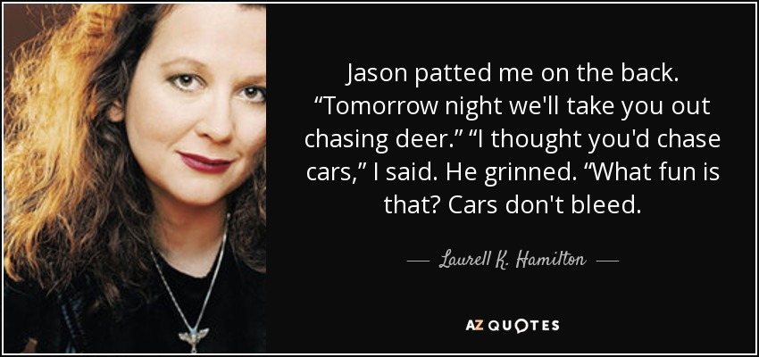 "Jason patted me on the back. ""Tomorrow night we'll take you out chasing deer."" ""I thought you'd chase cars,"" I said. He grinned. ""What fun is that? Cars don't bleed. - Laurell K. Hamilton"