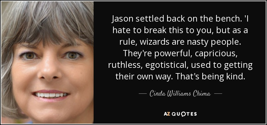 Jason settled back on the bench. 'I hate to break this to you, but as a rule, wizards are nasty people. They're powerful, capricious, ruthless, egotistical, used to getting their own way. That's being kind. - Cinda Williams Chima