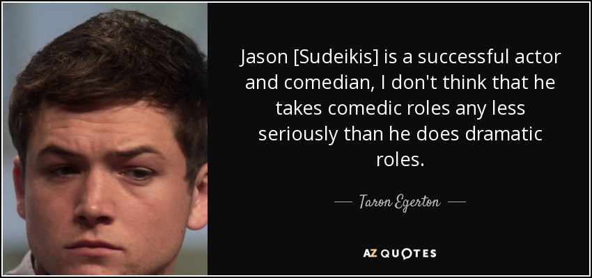 Jason [Sudeikis] is a successful actor and comedian, I don't think that he takes comedic roles any less seriously than he does dramatic roles. - Taron Egerton