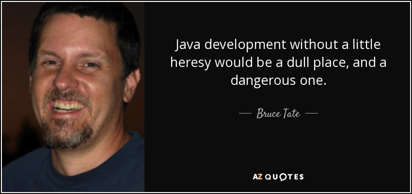 Java development without a little heresy would be a dull place, and a dangerous one. - Bruce Tate