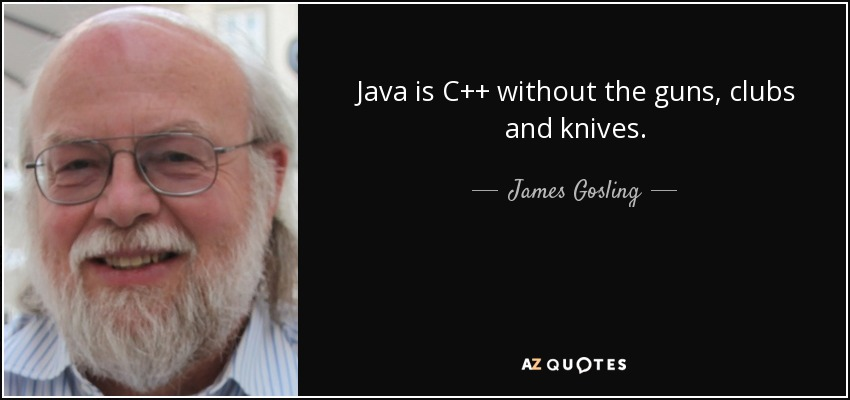 Java is C++ without the guns, clubs and knives. - James Gosling