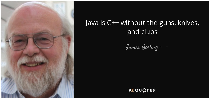 Java is C++ without the guns, knives, and clubs - James Gosling
