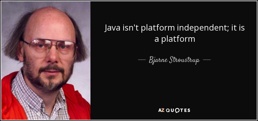 Java isn't platform independent; it is a platform - Bjarne Stroustrup