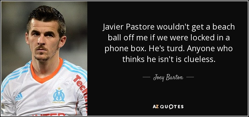 Javier Pastore wouldn't get a beach ball off me if we were locked in a phone box. He's turd. Anyone who thinks he isn't is clueless. - Joey Barton