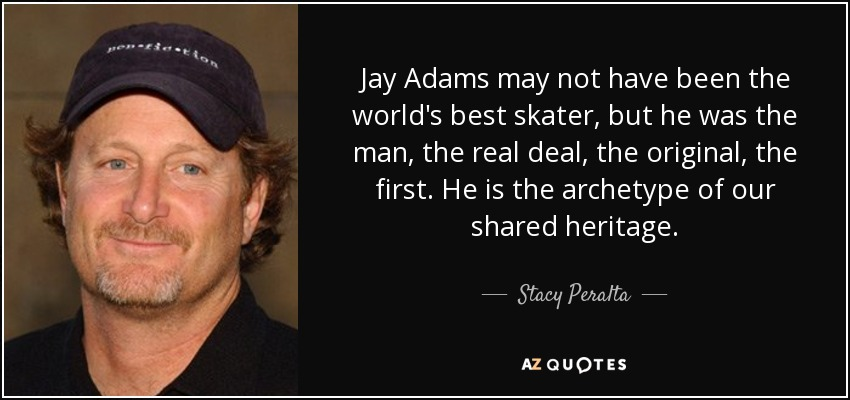 Jay Adams may not have been the world's best skater, but he was the man, the real deal, the original, the first. He is the archetype of our shared heritage. - Stacy Peralta