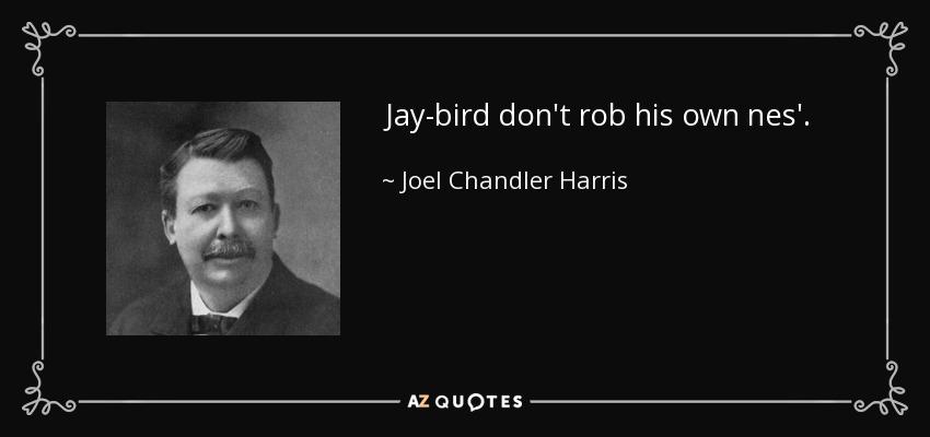 Jay-bird don't rob his own nes'. - Joel Chandler Harris