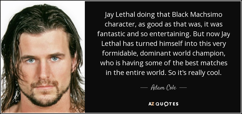 Jay Lethal doing that Black Machsimo character, as good as that was, it was fantastic and so entertaining. But now Jay Lethal has turned himself into this very formidable, dominant world champion, who is having some of the best matches in the entire world. So it's really cool. - Adam Cole