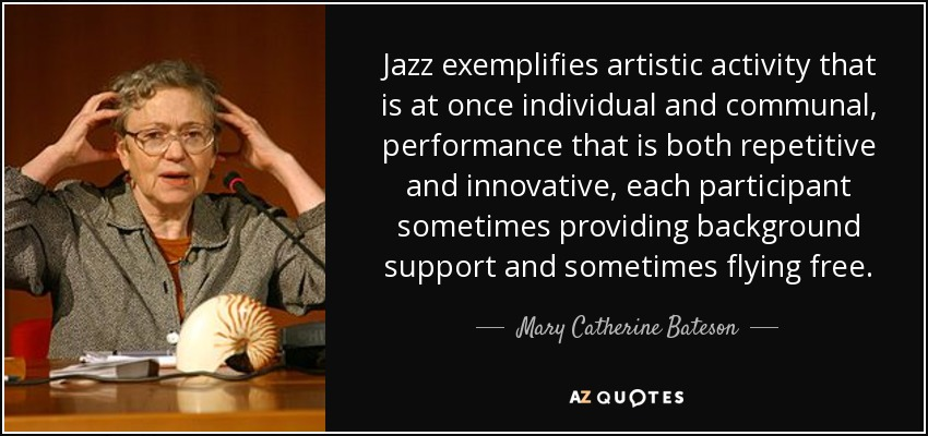 Jazz exemplifies artistic activity that is at once individual and communal, performance that is both repetitive and innovative, each participant sometimes providing background support and sometimes flying free. - Mary Catherine Bateson