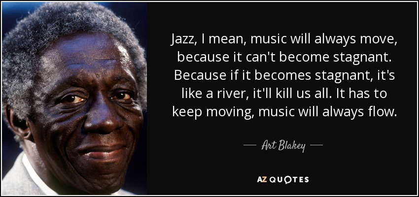 Jazz, I mean, music will always move, because it can't become stagnant. Because if it becomes stagnant, it's like a river, it'll kill us all. It has to keep moving, music will always flow. - Art Blakey