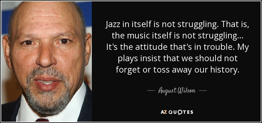 Jazz in itself is not struggling. That is, the music itself is not struggling... It's the attitude that's in trouble. My plays insist that we should not forget or toss away our history. - August Wilson