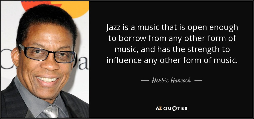 Jazz is a music that is open enough to borrow from any other form of music, and has the strength to influence any other form of music. - Herbie Hancock
