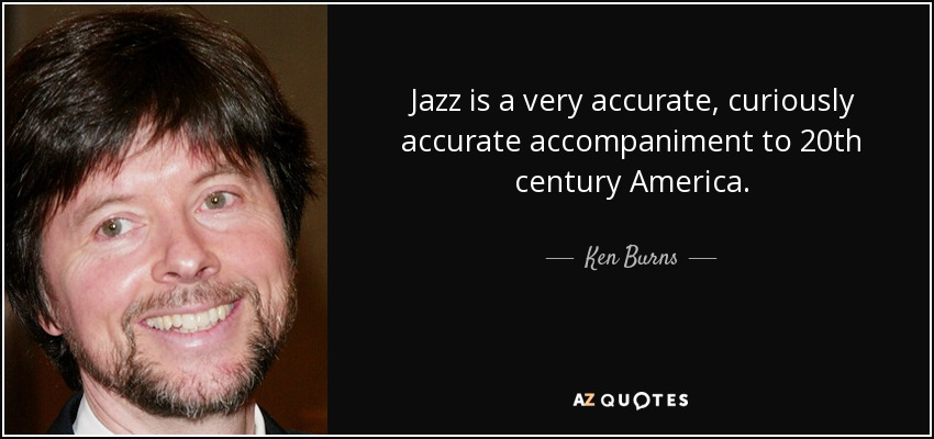 Jazz is a very accurate, curiously accurate accompaniment to 20th century America. - Ken Burns