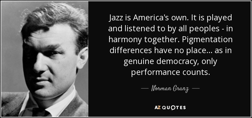 Jazz is America's own. It is played and listened to by all peoples - in harmony together. Pigmentation differences have no place... as in genuine democracy, only performance counts. - Norman Granz