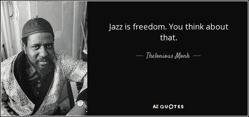 Jazz is freedom. You think about that. - Thelonious Monk