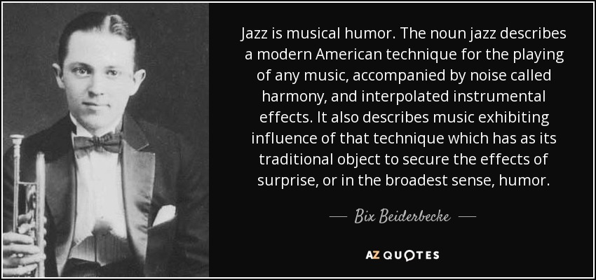 Jazz is musical humor. The noun jazz describes a modern American technique for the playing of any music, accompanied by noise called harmony, and interpolated instrumental effects. It also describes music exhibiting influence of that technique which has as its traditional object to secure the effects of surprise, or in the broadest sense, humor. - Bix Beiderbecke