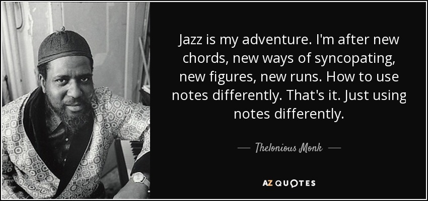 Jazz is my adventure. I'm after new chords, new ways of syncopating, new figures, new runs. How to use notes differently. That's it. Just using notes differently. - Thelonious Monk
