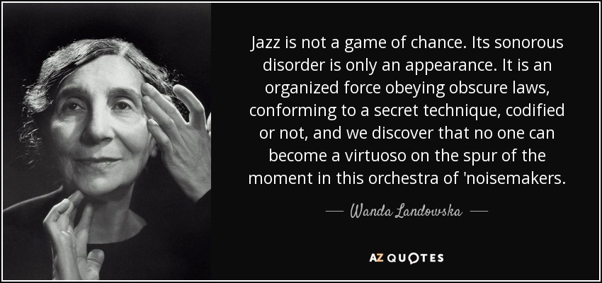 Jazz is not a game of chance. Its sonorous disorder is only an appearance. It is an organized force obeying obscure laws, conforming to a secret technique, codified or not, and we discover that no one can become a virtuoso on the spur of the moment in this orchestra of 'noisemakers. - Wanda Landowska