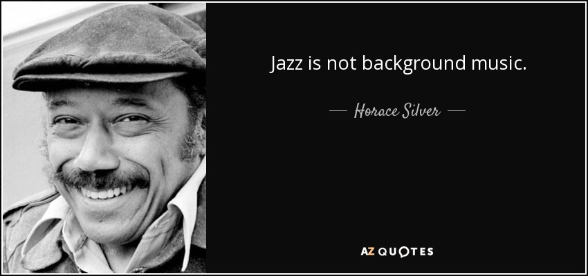 Jazz is not background music. - Horace Silver
