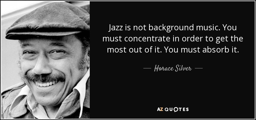 Jazz is not background music. You must concentrate in order to get the most out of it. You must absorb it. - Horace Silver