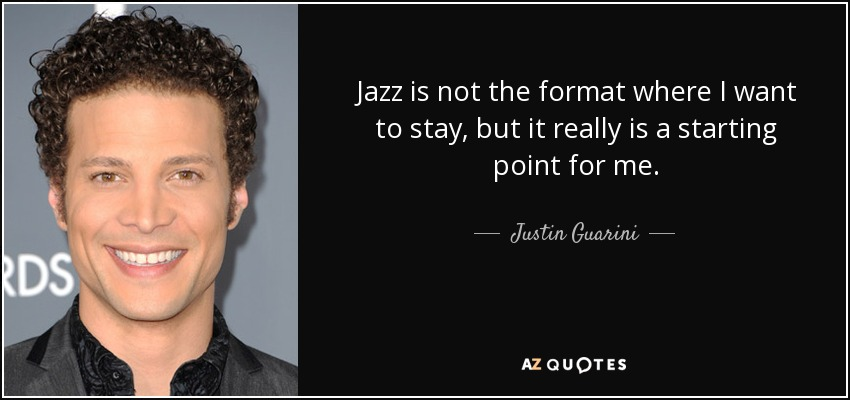 Jazz is not the format where I want to stay, but it really is a starting point for me. - Justin Guarini