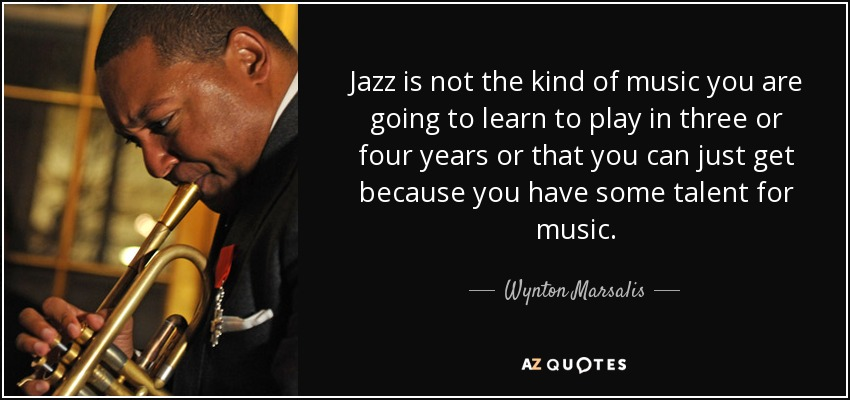 Jazz is not the kind of music you are going to learn to play in three or four years or that you can just get because you have some talent for music. - Wynton Marsalis