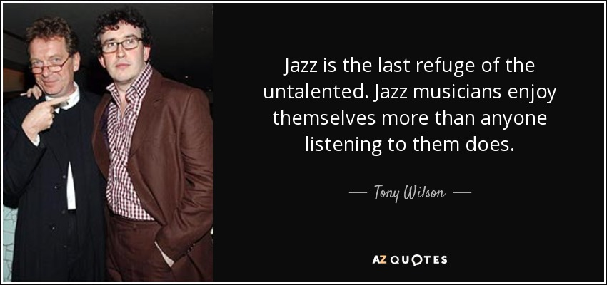 Jazz is the last refuge of the untalented. Jazz musicians enjoy themselves more than anyone listening to them does. - Tony Wilson